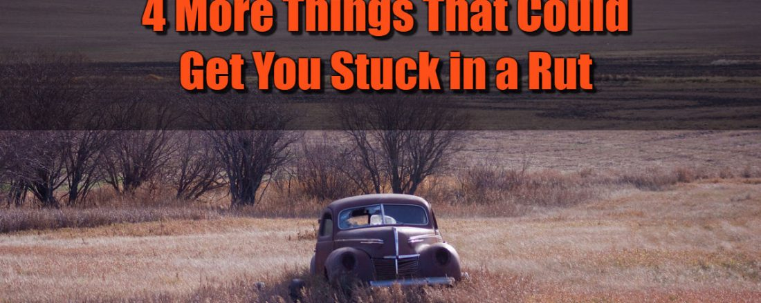 4 More Things That Could Get You Stuck in a Rut