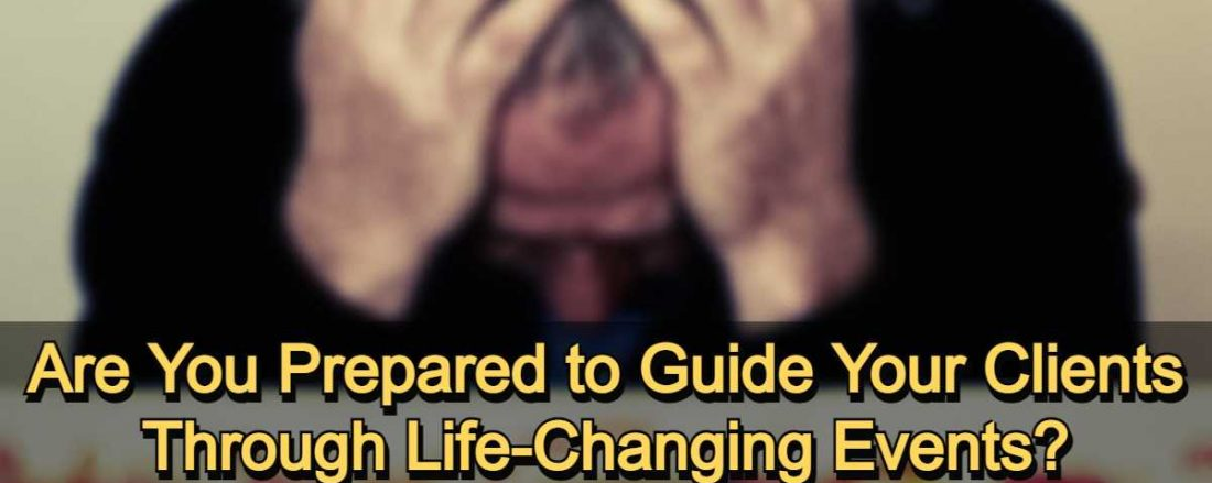 Are You Prepared to Guide Your Clients Through Life-Changing Events