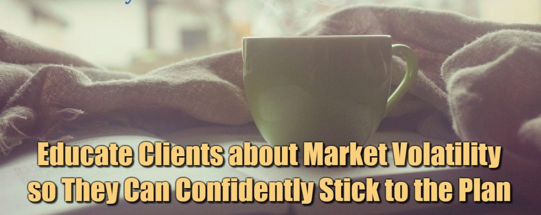 Educate Clients about Market Volatility so They Can Confidently Stick to the Plan