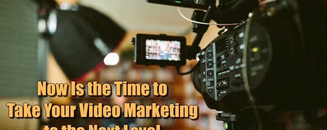 Now Is the Time to Take Your Video Marketing to the Next Level