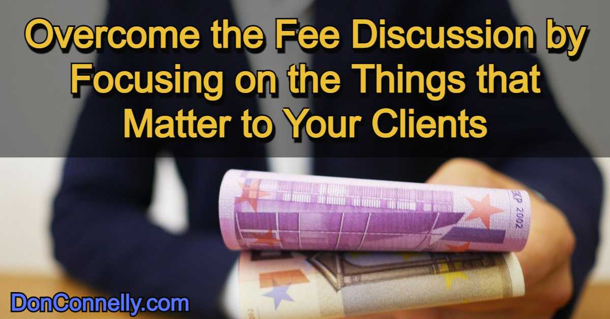 Overcome the Fee Discussion by Focusing on the Things that Matter to Your Clients